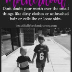 Motherhood: Don't doubt your worth over the small things like dirty clothes or unbrushed hair or cellulite or loose skin. #motherhood #mom #momlife #motherhoodinspiration #family #encouragement #weightloss #parenthood